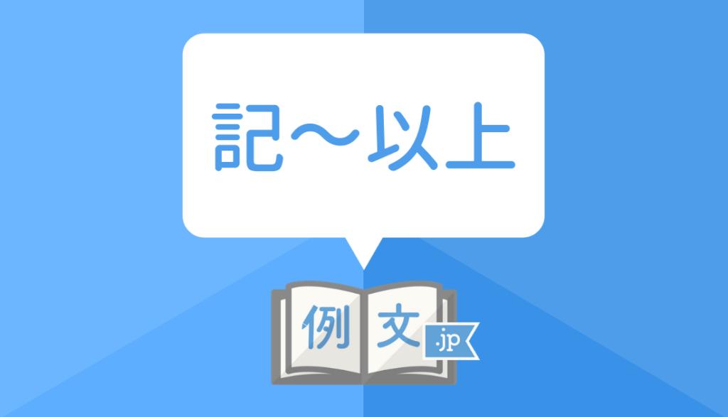間違えやすい】記〜以上 の意味と使い方・例文 | 例文.jp